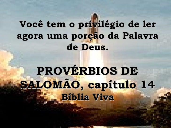 Você tem o privilégio de ler agora uma porção da Palavra de Deus. PROVÉRBIOS DE SALOMÃO, capítulo 14 Bíblia Viva