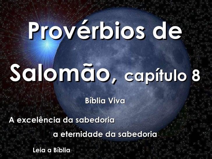 Provérbios de Salomão,  capítulo 8 Bíblia Viva A excelência da sabedoria  a eternidade da sabedoria Leia a Bíblia