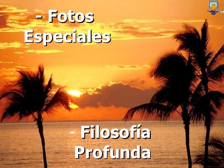 <ul><li>Filosofía </li></ul><ul><li>Profunda </li></ul>- Fotos  Especiales
