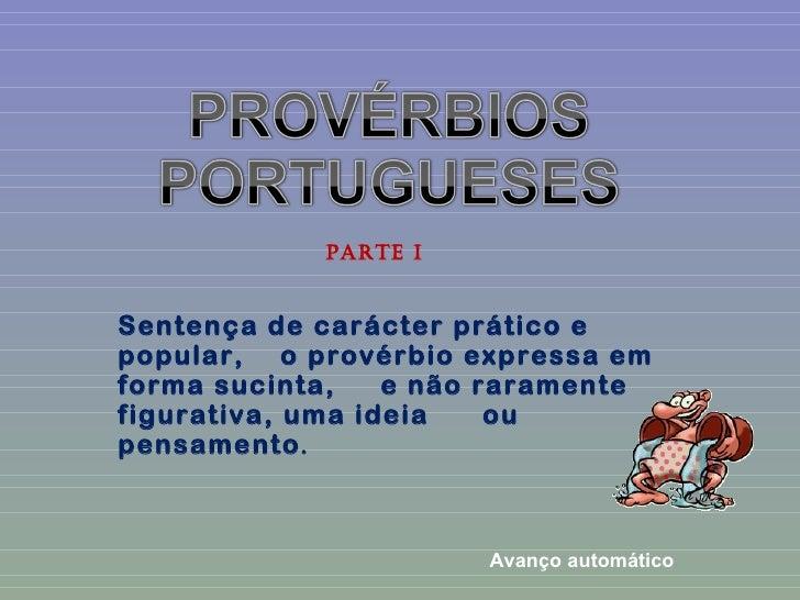 PARTE ISentença de carácter prático epopular, o provérbio expressa emforma sucinta,    e não raramentefigurativa, uma idei...