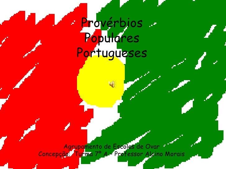Provérbios Populares Portugueses Agrupamento de Escolas de Ovar Concepção:  Turma 7º A – Professor Alcino Morais