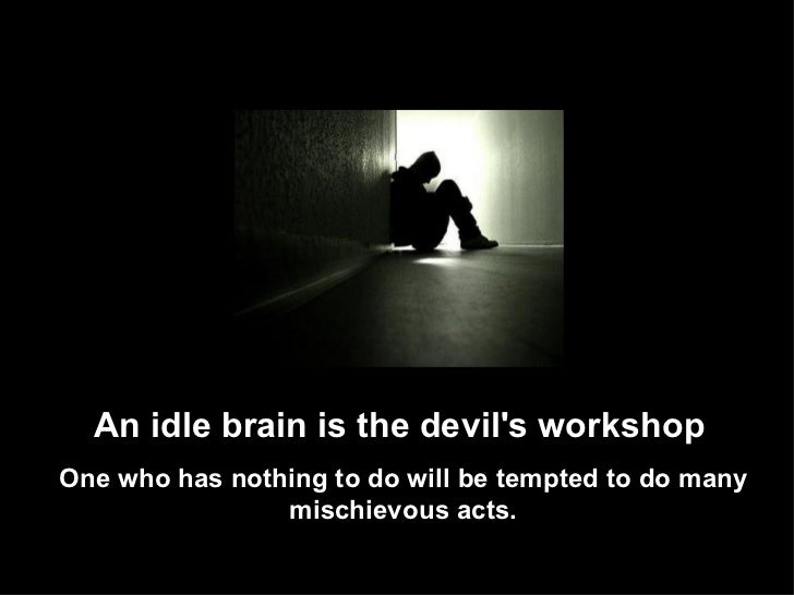 """an empty mind is a devils workshop Introduction one of my elementary school teacher's favorite expressions was, """" an idle mind is the devil's workshop"""" although there is a great deal of truth in this ."""