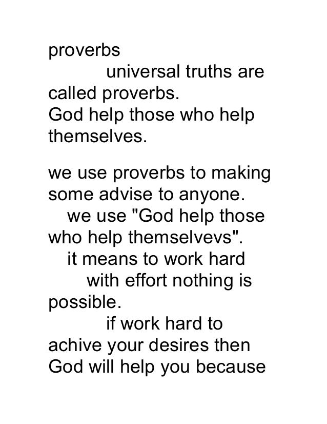 proverbs universal truths are called proverbs. God help those who help themselves. we use proverbs to making some advise t...