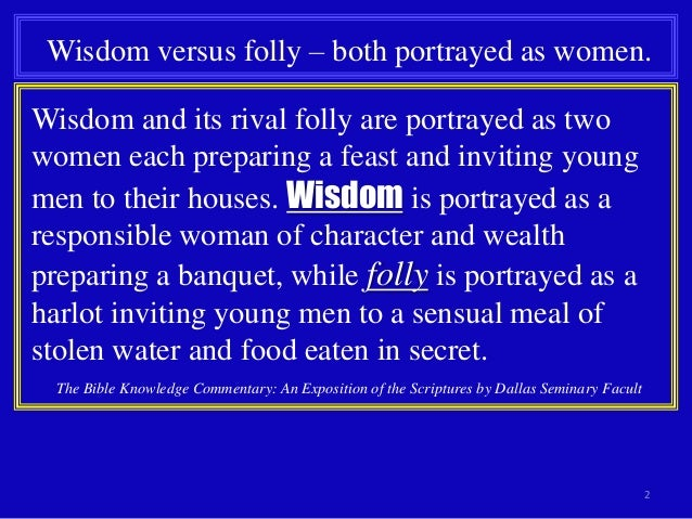 wisdom and folly Leave the presence of a fool, for there you do not meet words of knowledge the  wisdom of the prudent is to discern his way, but the folly of fools is deceiving.