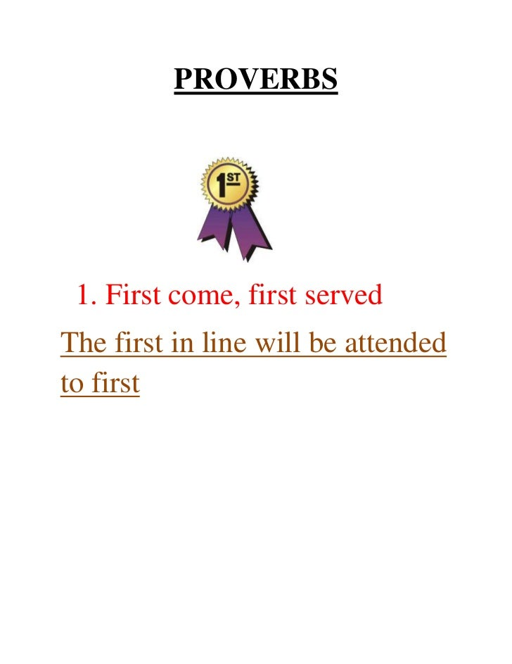 PROVERBS 1. First come, first servedThe first in line will be attendedto first