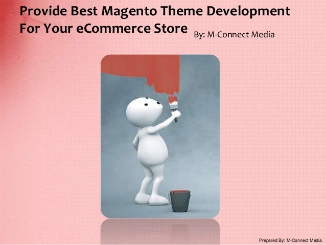 Provide Best Magento Theme Development For Your eCommerce Store By: M-Connect Media Prepared By: M-Connect Media