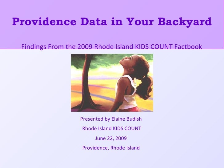 Providence Data in Your Backyard Presented by Elaine Budish Rhode Island KIDS COUNT June 22, 2009 Providence, Rhode Island...