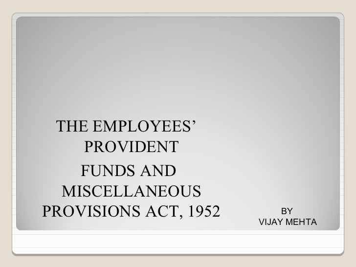 THE EMPLOYEES'    PROVIDENT    FUNDS AND  MISCELLANEOUSPROVISIONS ACT, 1952        BY                       VIJAY MEHTA
