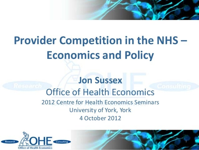 Provider Competition in the NHS –      Economics and Policy              Jon Sussex      Office of Health Economics     20...