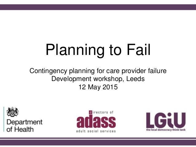 Planning to Fail Contingency planning for care provider failure Development workshop, Leeds 12 May 2015