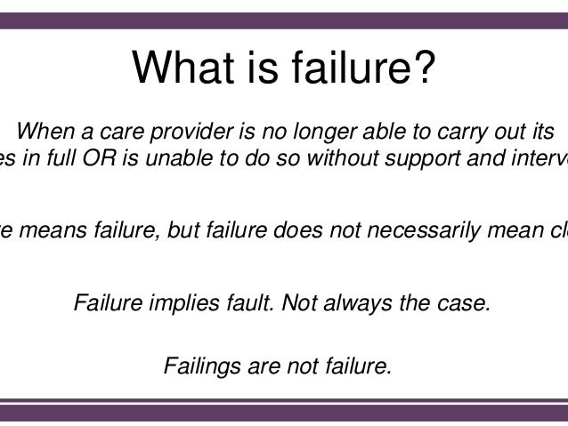 What is failure? When a care provider is no longer able to carry out its es in full OR is unable to do so without support ...