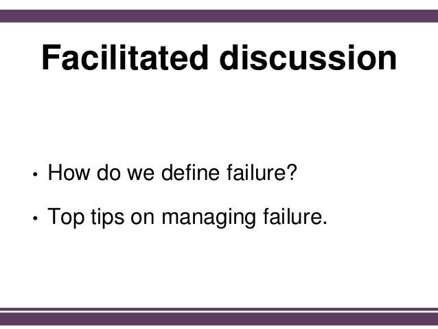 Facilitated discussion • How do we define failure? • Top tips on managing failure.