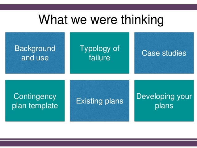Background and use Typology of failure Case studies Contingency plan template Existing plans Developing your plans What we...