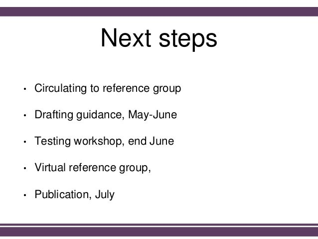 Next steps • Circulating to reference group • Drafting guidance, May-June • Testing workshop, end June • Virtual reference...