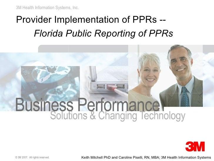 <ul><li>Provider Implementation of PPRs -- </li></ul><ul><ul><li>Florida Public Reporting of PPRs </li></ul></ul>© 3M 2007...