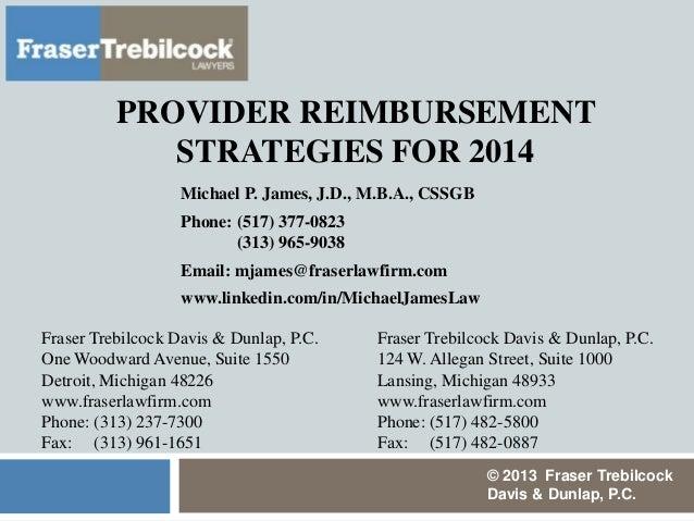 PROVIDER REIMBURSEMENT STRATEGIES FOR 2014 Michael P. James, J.D., M.B.A., CSSGB Phone: (517) 377-0823 (313) 965-9038 Emai...