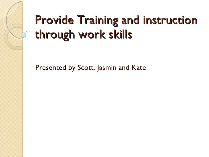 Provide Training and instruction through work skills Presented by Scott, Jasmin and Kate