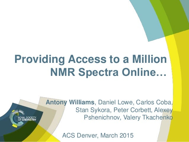 Providing Access to a Million NMR Spectra Online… Antony Williams, Daniel Lowe, Carlos Coba, Stan Sykora, Peter Corbett, A...