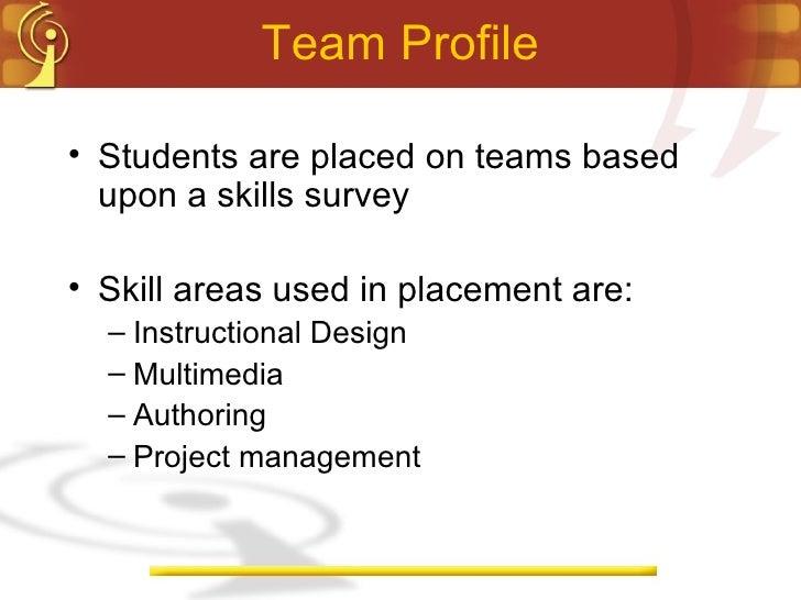 Team Profile <ul><li>Students are placed on teams based upon a skills survey </li></ul><ul><li>Skill areas used in placeme...