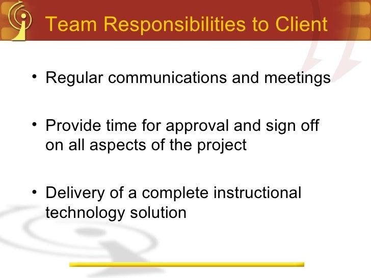 Team Responsibilities to Client <ul><li>Regular communications and meetings </li></ul><ul><li>Provide time for approval an...