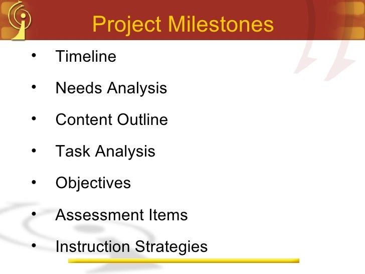 Project Milestones <ul><li>Timeline </li></ul><ul><li>Needs Analysis </li></ul><ul><li>Content Outline </li></ul><ul><li>T...