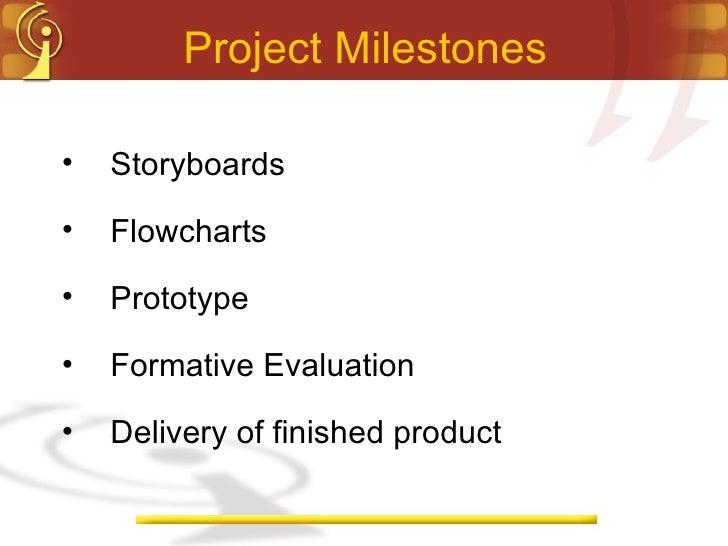 Project Milestones <ul><li>Storyboards </li></ul><ul><li>Flowcharts </li></ul><ul><li>Prototype </li></ul><ul><li>Formativ...