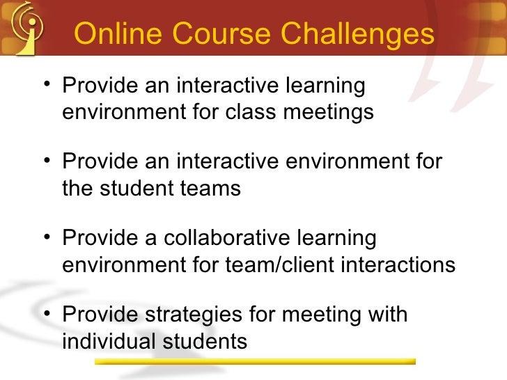 Online Course Challenges <ul><li>Provide an interactive learning environment for class meetings </li></ul><ul><li>Provide ...