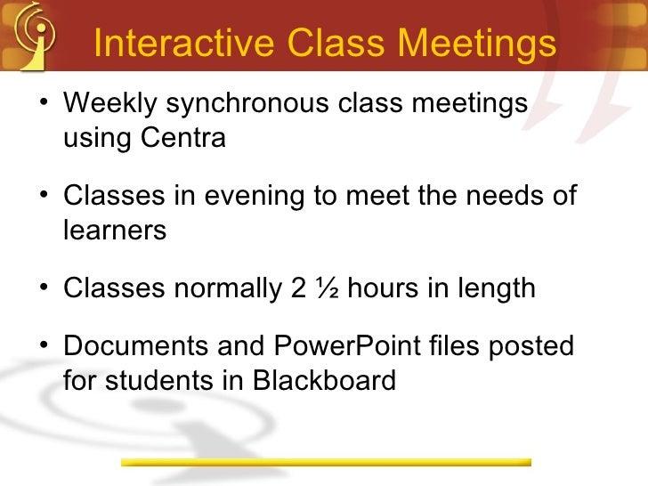 Interactive Class Meetings <ul><li>Weekly synchronous class meetings using Centra </li></ul><ul><li>Classes in evening to ...