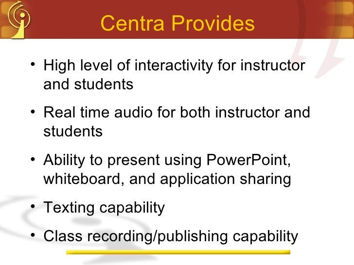 Centra Provides <ul><li>High level of interactivity for instructor and students </li></ul><ul><li>Real time audio for both...