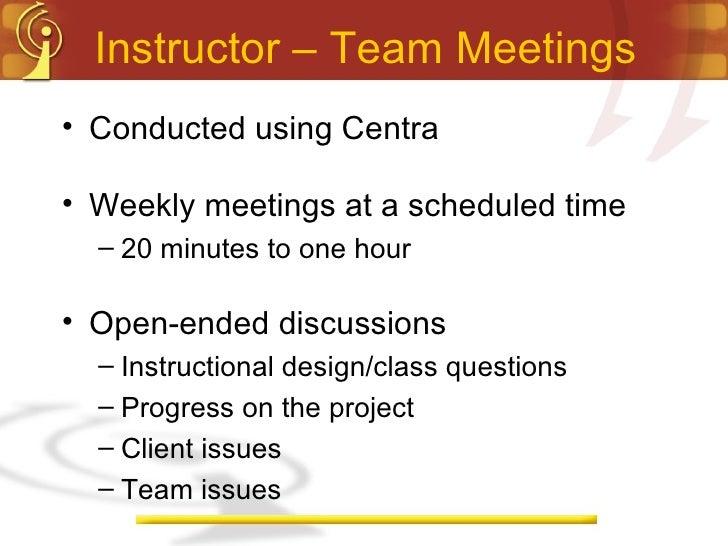 Instructor – Team Meetings <ul><li>Conducted using Centra </li></ul><ul><li>Weekly meetings at a scheduled time </li></ul>...