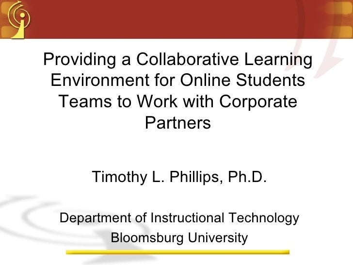 Providing a Collaborative Learning Environment for Online Students Teams to Work with Corporate Partners Timothy L. Philli...