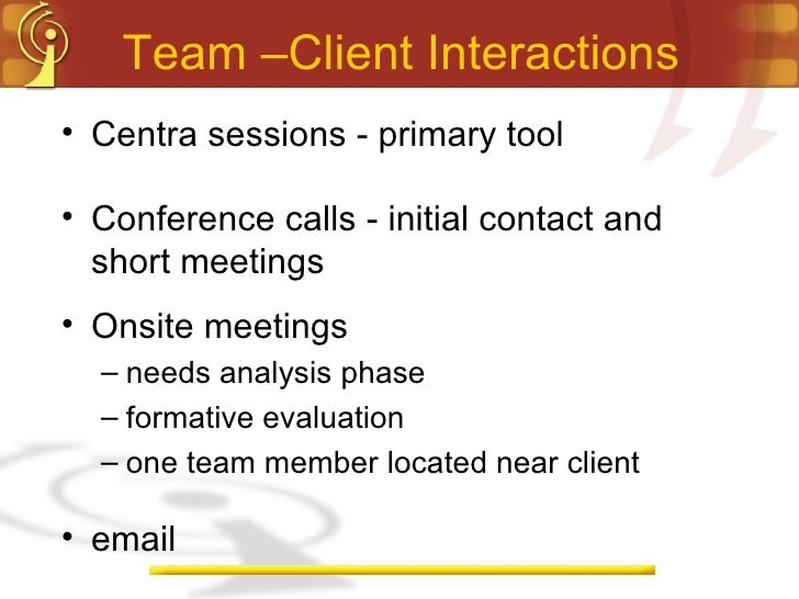 Team –Client Interactions <ul><li>Centra sessions - primary tool </li></ul><ul><li>Conference calls - initial contact and ...