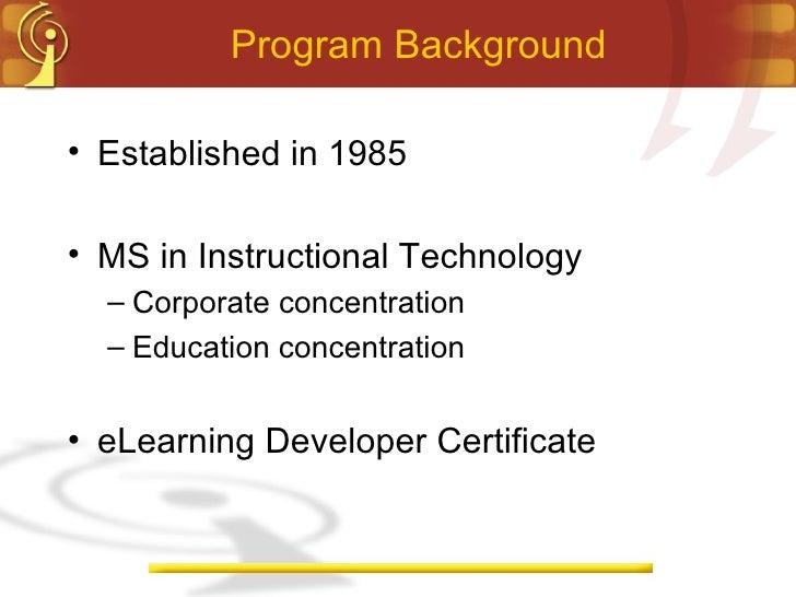 Program Background <ul><li>Established in 1985 </li></ul><ul><li>MS in Instructional Technology </li></ul><ul><ul><li>Corp...