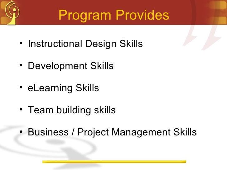 Program Provides <ul><li>Instructional Design Skills </li></ul><ul><li>Development Skills </li></ul><ul><li>eLearning Skil...