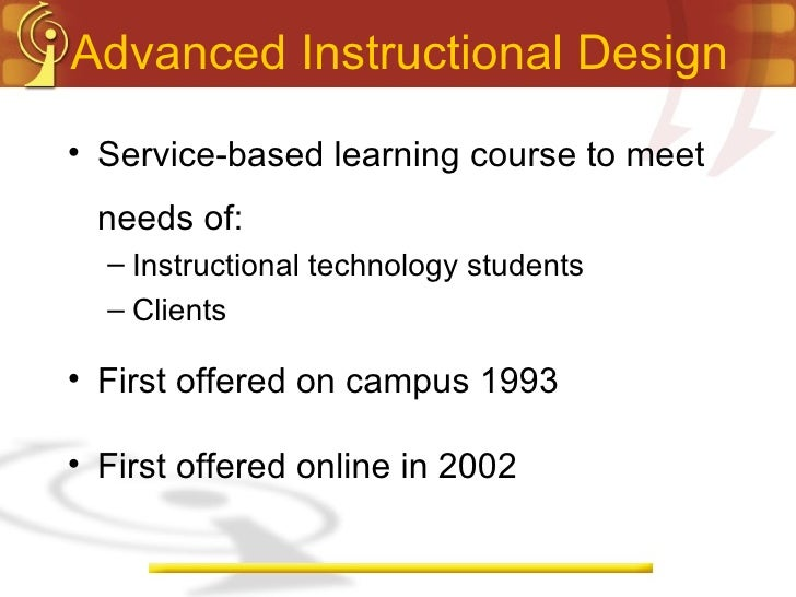 Advanced Instructional Design <ul><li>Service-based learning course to meet needs of: </li></ul><ul><ul><li>Instructional ...
