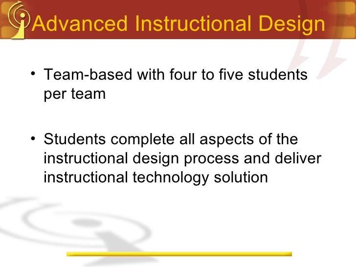 Advanced Instructional Design <ul><li>Team-based with four to five students per team </li></ul><ul><li>Students complete a...