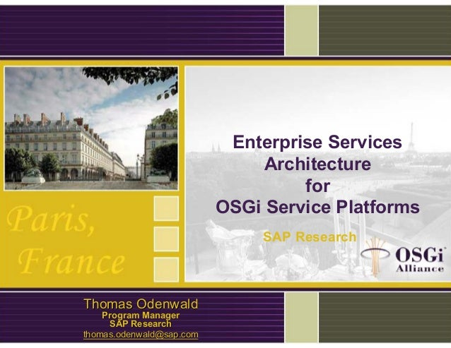 Enterprise Services Architecture for OSGi Service Platforms Thomas OdenwaldThomas Odenwald Program ManagerProgram Manager ...
