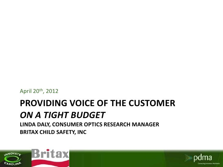 April 20th, 2012PROVIDING VOICE OF THE CUSTOMERON A TIGHT BUDGETLINDA DALY, CONSUMER OPTICS RESEARCH MANAGERBRITAX CHILD S...