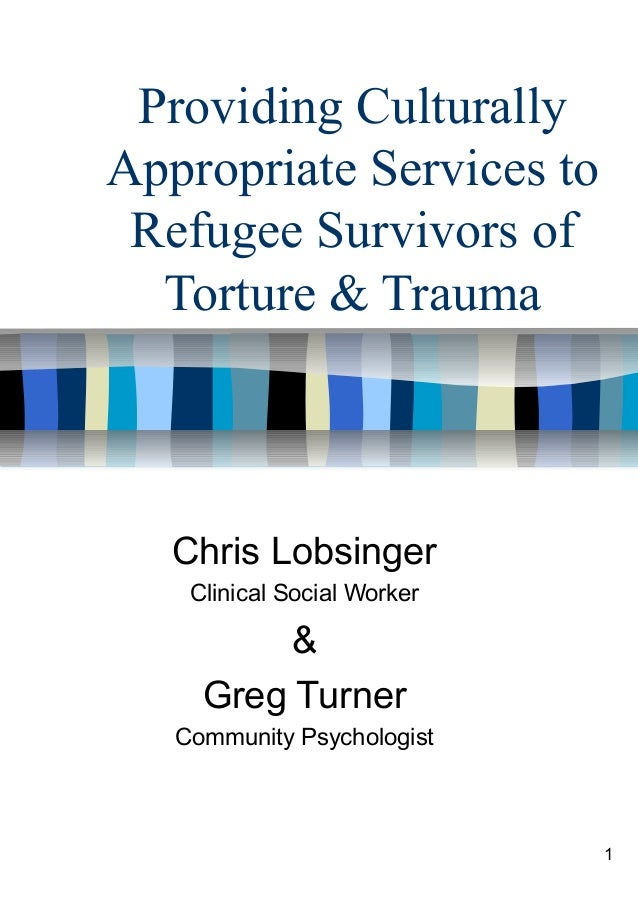 1Providing CulturallyAppropriate Services toRefugee Survivors ofTorture & TraumaChris LobsingerClinical Social Worker&Greg...