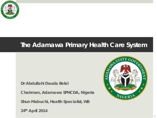 The Adamawa Primary Health Care System Dr Abdullahi Dauda Belel Chairman, Adamawa SPHCDA, Nigeria Shun Mabuchi, Health Spe...