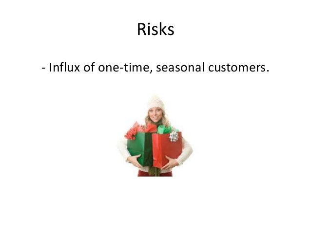 Risks  - Influx of one-time, seasonal customers.