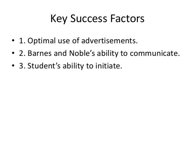 Key Success Factors  • 1. Optimal use of advertisements.  • 2. Barnes and Noble's ability to communicate.  • 3. Student's ...