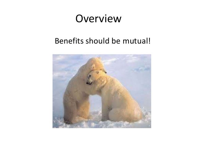 Overview  Benefits should be mutual!