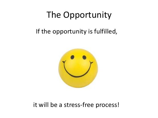 The Opportunity  If the opportunity is fulfilled,  it will be a stress-free process!