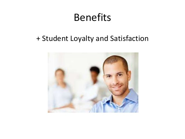 Benefits  + Student Loyalty and Satisfaction
