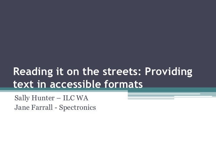 Reading it on the streets: Providing text in accessible formats<br />Sally Hunter – ILC WA<br />Jane Farrall - Spectronics...