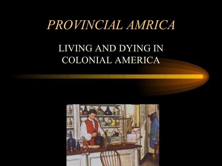 PROVINCIAL AMRICA LIVING AND DYING IN COLONIAL AMERICA
