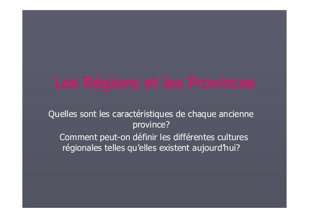 Les Régions et les Provinces Quelles sont les caractéristiques de chaque ancienne province? Comment peut-on définir les di...