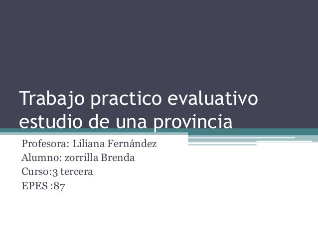 Trabajo practico evaluativo estudio de una provincia Profesora: Liliana Fernández Alumno: zorrilla Brenda Curso:3 tercera ...