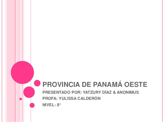PROVINCIA DE PANAMÁ OESTE PRESENTADO POR: YATZURY DÍAZ & ANONIMUS PROFA: YULISSA CALDERÓN NIVEL: 8°